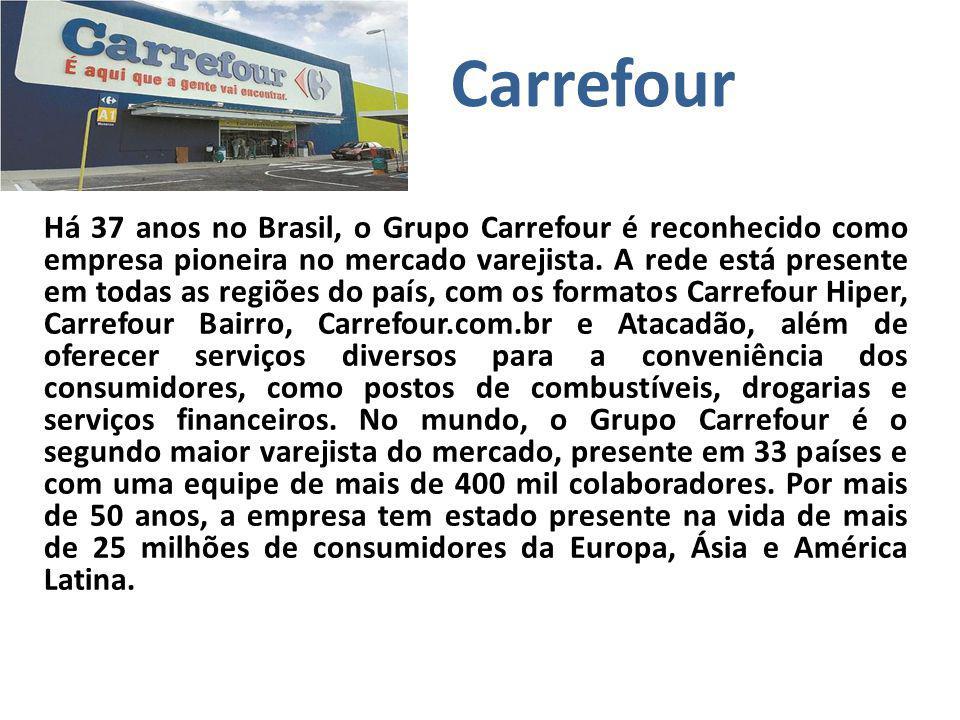 Carrefour Há 37 anos no Brasil, o Grupo Carrefour é reconhecido como empresa pioneira no mercado varejista. A rede está presente em todas as regiões d