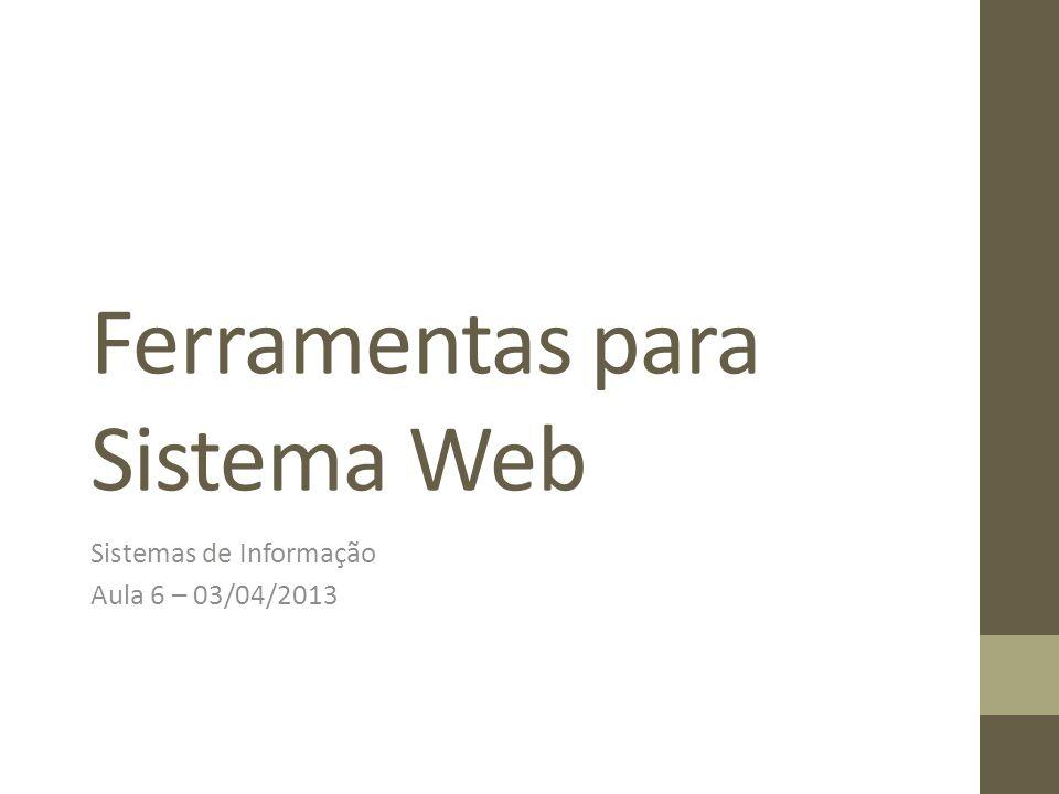 Ferramentas para Sistema Web Sistemas de Informação Aula 6 – 03/04/2013