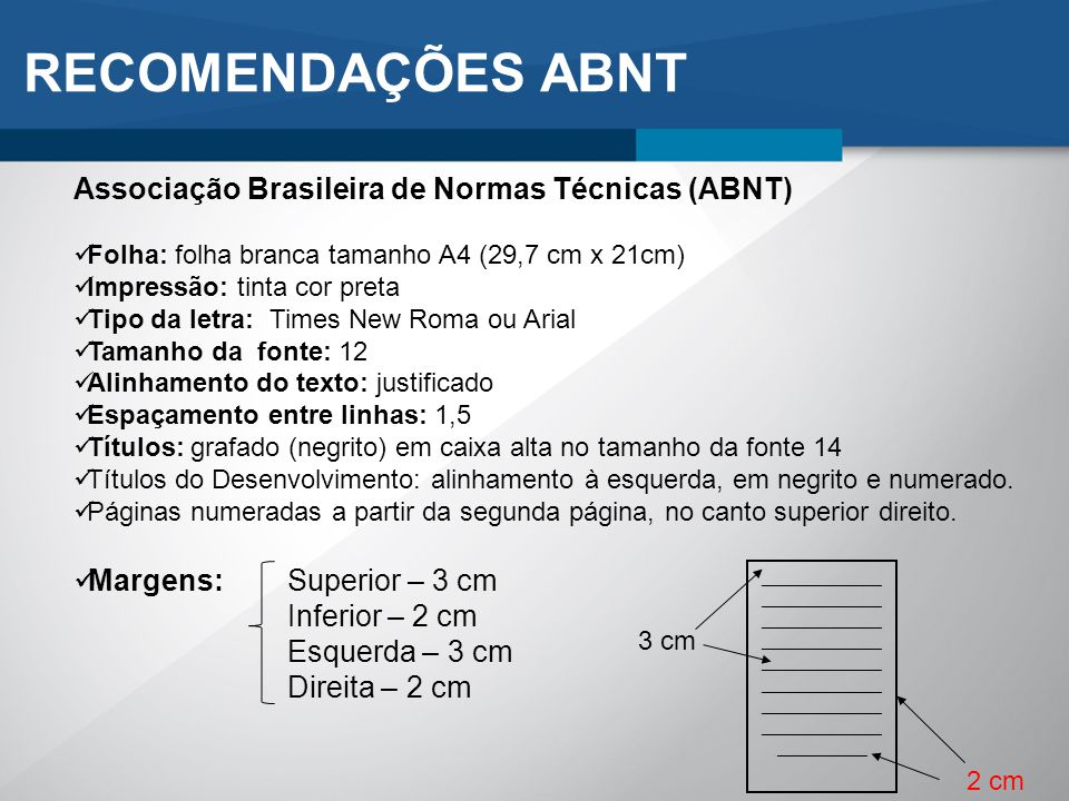 Associação Brasileira de Normas Técnicas (ABNT) Folha: folha branca tamanho A4 (29,7 cm x 21cm) Impressão: tinta cor preta Tipo da letra: Times New Ro