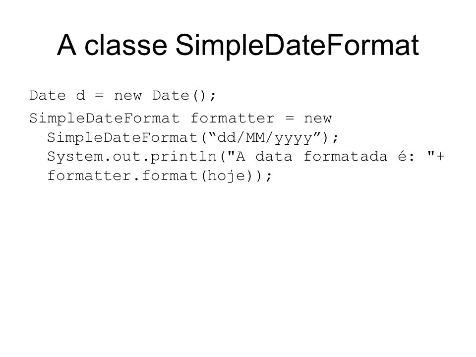 A classe SimpleDateFormat Date d = new Date(); SimpleDateFormat formatter = new SimpleDateFormat( dd/MM/yyyy ); System.out.println( A data formatada é: + formatter.format(hoje));