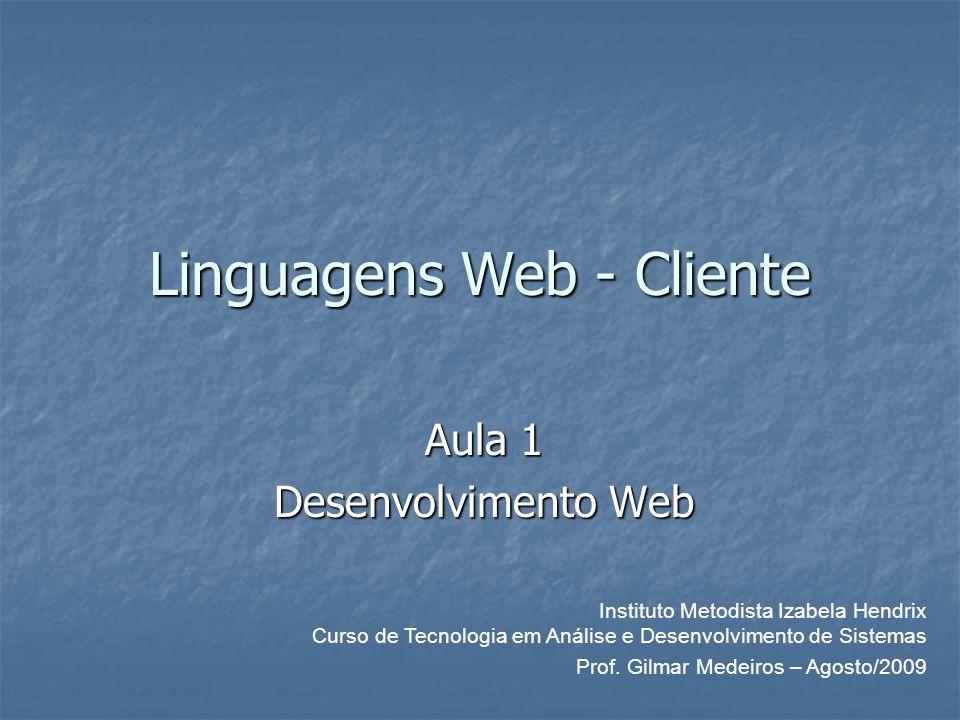 Linguagens Web - Cliente Aula 1 Desenvolvimento Web Prof. Gilmar Medeiros – Agosto/2009 Instituto Metodista Izabela Hendrix Curso de Tecnologia em Aná