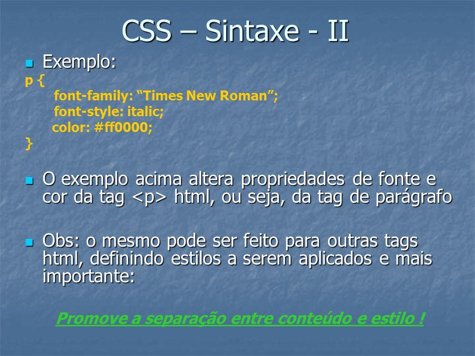 CSS – Sintaxe - II Exemplo: Exemplo: p { font-family: Times New Roman ; font-style: italic; color: #ff0000; } O exemplo acima altera propriedades de fonte e cor da tag html, ou seja, da tag de parágrafo O exemplo acima altera propriedades de fonte e cor da tag html, ou seja, da tag de parágrafo Obs: o mesmo pode ser feito para outras tags html, definindo estilos a serem aplicados e mais importante: Obs: o mesmo pode ser feito para outras tags html, definindo estilos a serem aplicados e mais importante: Promove a separação entre conteúdo e estilo !