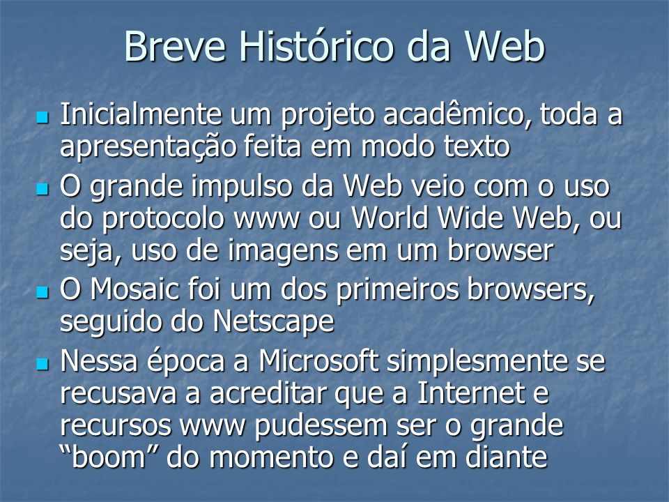 Breve Histórico da Web Inicialmente um projeto acadêmico, toda a apresentação feita em modo texto Inicialmente um projeto acadêmico, toda a apresentaç