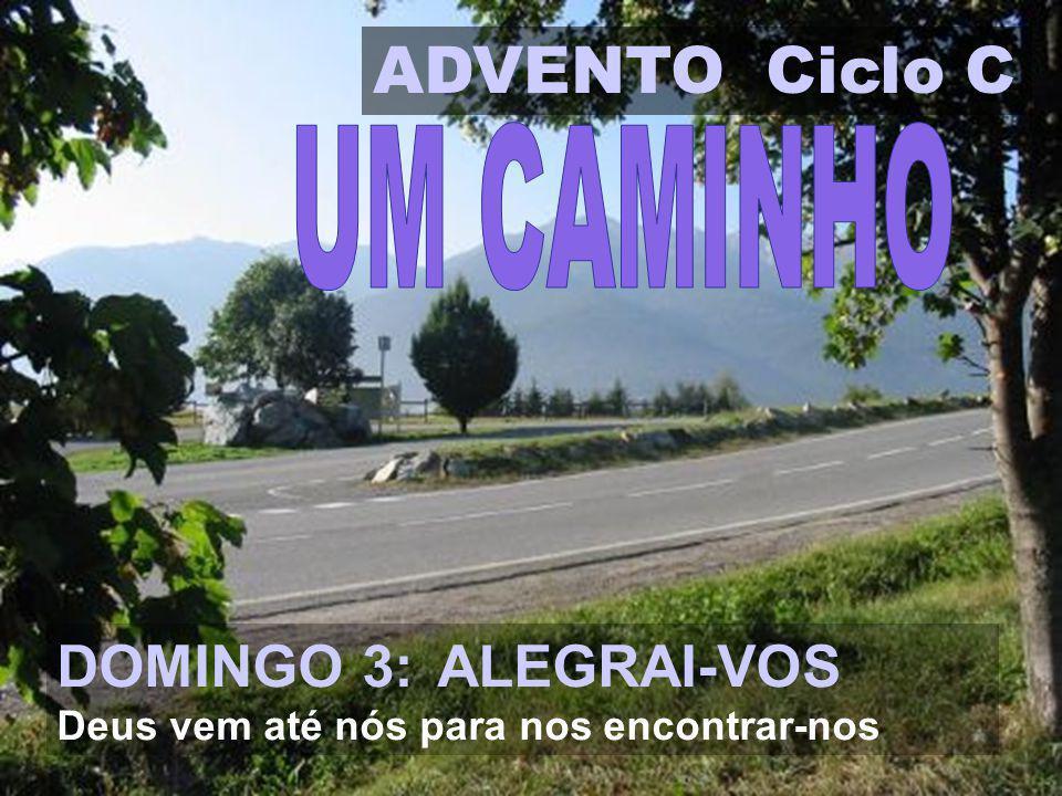 ADVENTO Ciclo C DOMINGO 3: ALEGRAI-VOS Deus vem até nós para nos encontrar-nos