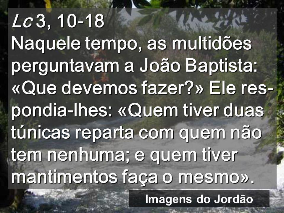 Lc 3, 10-18 Naquele tempo, as multidões perguntavam a João Baptista: «Que devemos fazer?» Ele res- pondia-lhes: «Quem tiver duas túnicas reparta com quem não tem nenhuma; e quem tiver mantimentos faça o mesmo».