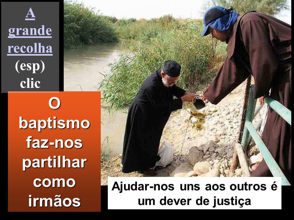 O baptismo faz-nos partilhar como irmãos Ajudar-nos uns aos outros é um dever de justiça A grande recolha A grande recolha (esp) clic