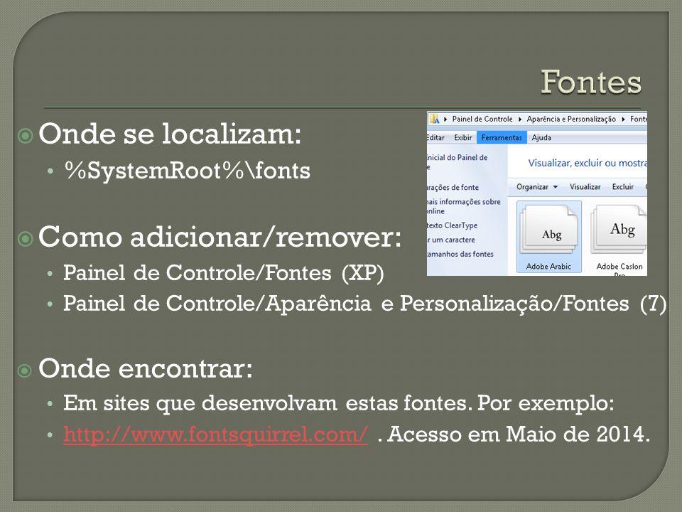  Onde se localizam: %SystemRoot%\fonts  Como adicionar/remover: Painel de Controle/Fontes (XP) Painel de Controle/Aparência e Personalização/Fontes (7)  Onde encontrar: Em sites que desenvolvam estas fontes.