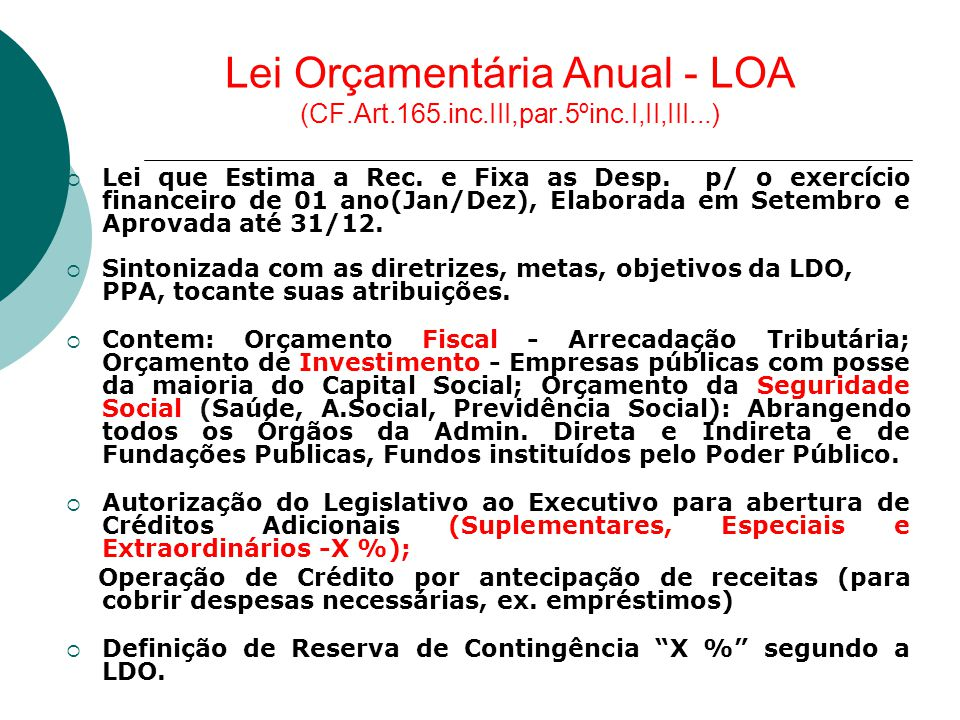 Lei Orçamentária Anual - LOA (CF.Art.165.inc.III,par.5ºinc.I,II,III...)  Lei que Estima a Rec. e Fixa as Desp. p/ o exercício financeiro de 01 ano(Ja