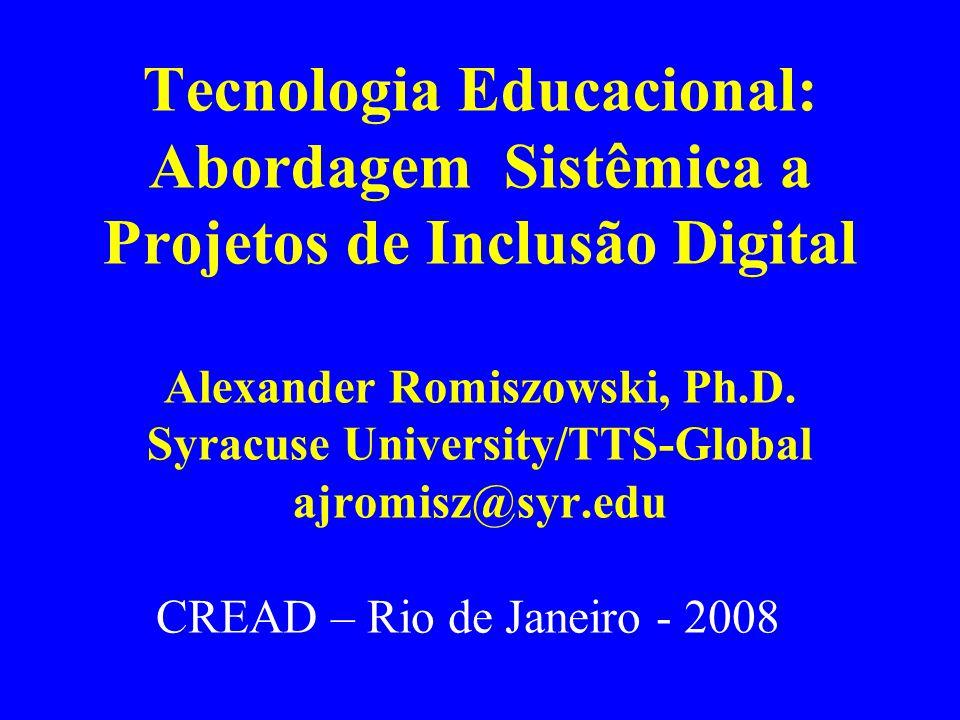 Tecnologia Educacional: Abordagem Sistêmica a Projetos de Inclusão Digital Alexander Romiszowski, Ph.D. Syracuse University/TTS-Global ajromisz@syr.ed