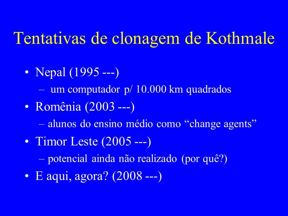 Tentativas de clonagem de Kothmale Nepal (1995 ---) – um computador p/ 10.000 km quadrados Romênia (2003 ---) –alunos do ensino médio como change agents Timor Leste (2005 ---) –potencial ainda não realizado (por quê?) E aqui, agora.