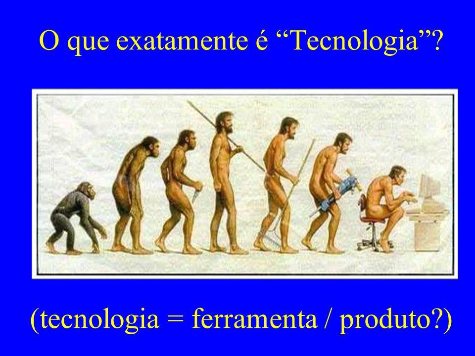 O que exatamente é Tecnologia ? (tecnologia = ferramenta / produto?)