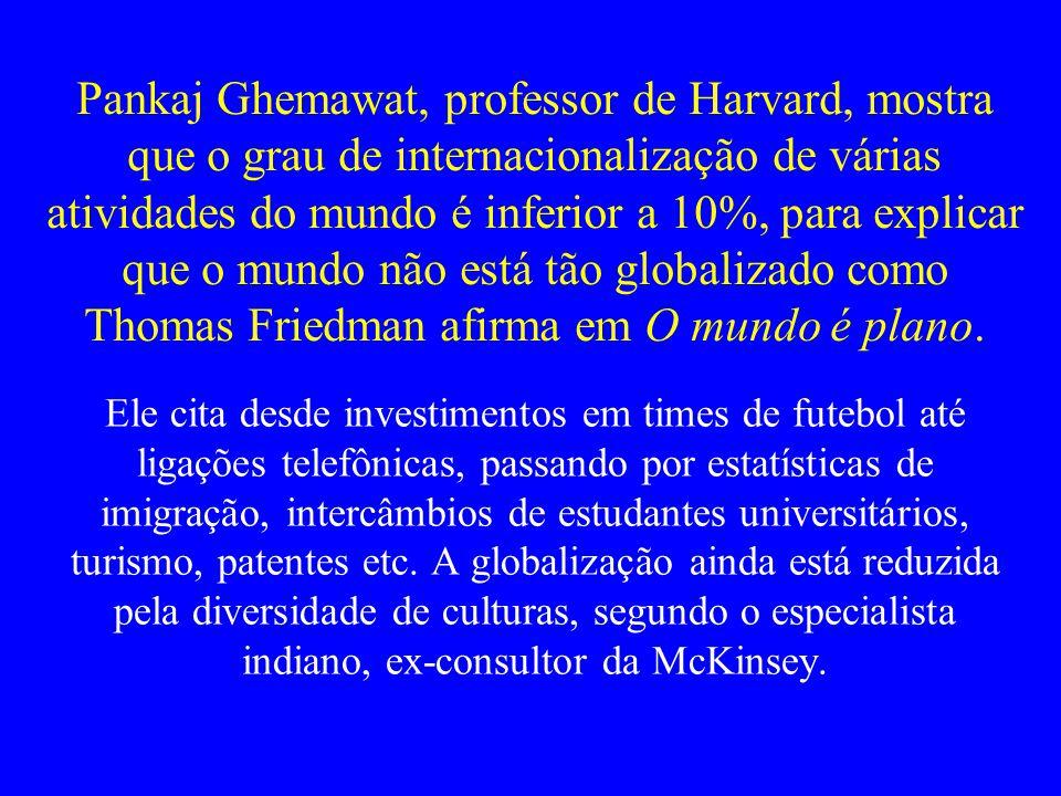 Pankaj Ghemawat, professor de Harvard, mostra que o grau de internacionalização de várias atividades do mundo é inferior a 10%, para explicar que o mu