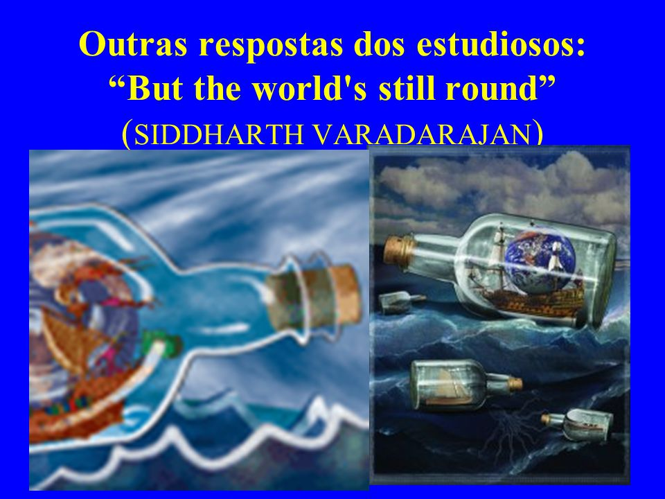 "Outras respostas dos estudiosos: ""But the world's still round"" ( SIDDHARTH VARADARAJAN )"