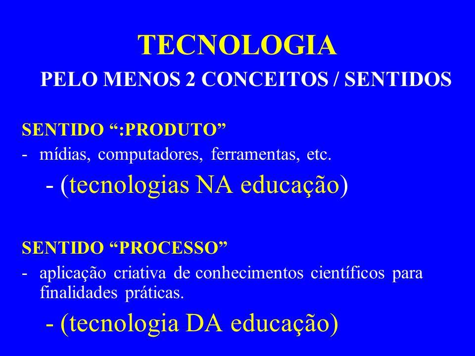 """TECNOLOGIA PELO MENOS 2 CONCEITOS / SENTIDOS SENTIDO """":PRODUTO"""" -mídias, computadores, ferramentas, etc. -(tecnologias NA educação) SENTIDO """"PROCESSO"""""""