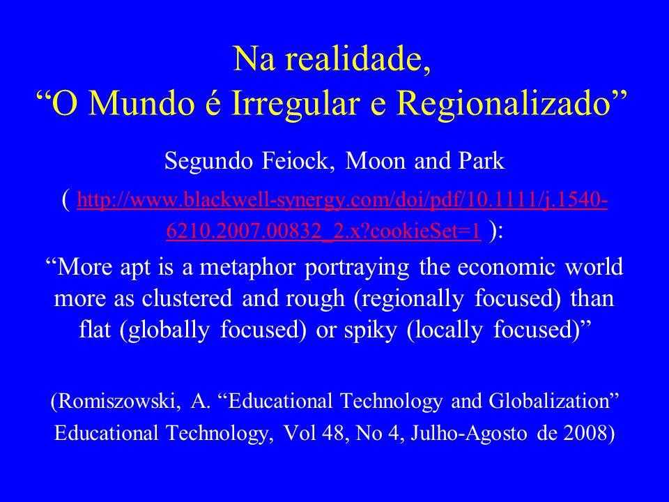 Na realidade, O Mundo é Irregular e Regionalizado Segundo Feiock, Moon and Park ( http://www.blackwell-synergy.com/doi/pdf/10.1111/j.1540- 6210.2007.00832_2.x?cookieSet=1 ): http://www.blackwell-synergy.com/doi/pdf/10.1111/j.1540- 6210.2007.00832_2.x?cookieSet=1 More apt is a metaphor portraying the economic world more as clustered and rough (regionally focused) than flat (globally focused) or spiky (locally focused) (Romiszowski, A.