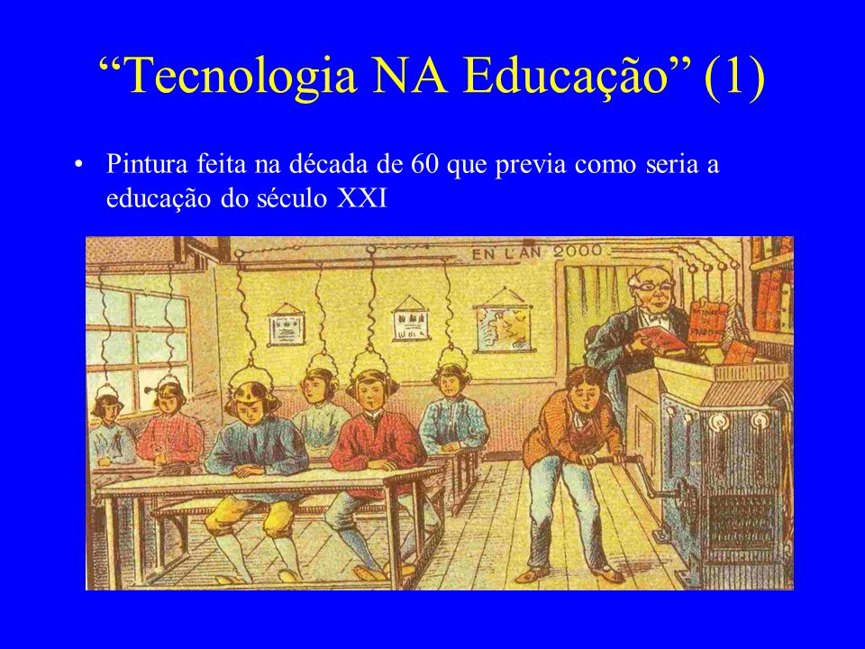 Tecnologia NA Educação (1) Pintura feita na década de 60 que previa como seria a educação do século XXI