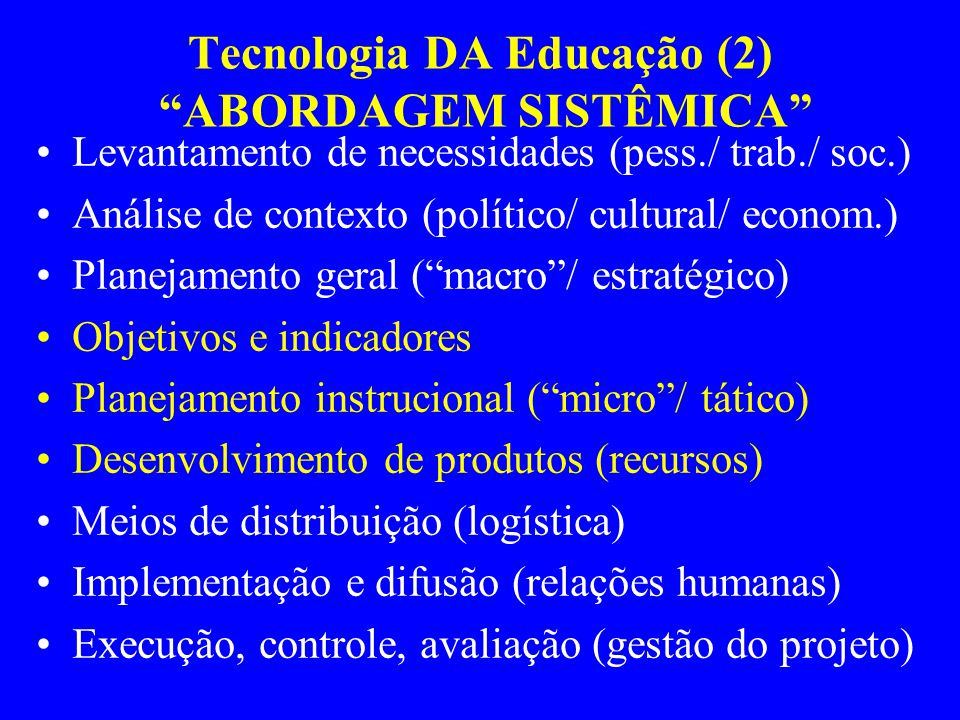 Tecnologia DA Educação (2) ABORDAGEM SISTÊMICA Levantamento de necessidades (pess./ trab./ soc.) Análise de contexto (político/ cultural/ econom.) Planejamento geral ( macro / estratégico) Objetivos e indicadores Planejamento instrucional ( micro / tático) Desenvolvimento de produtos (recursos) Meios de distribuição (logística) Implementação e difusão (relações humanas) Execução, controle, avaliação (gestão do projeto)