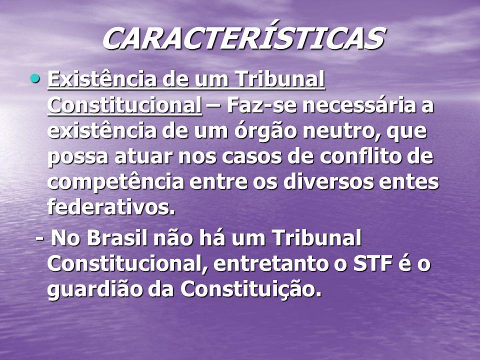 CARACTERÍSTICAS Existência de um Tribunal Constitucional – Faz-se necessária a existência de um órgão neutro, que possa atuar nos casos de conflito de competência entre os diversos entes federativos.