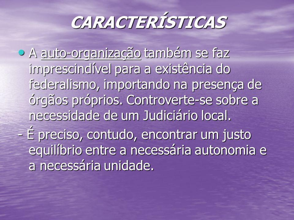 CARACTERÍSTICAS A auto-organização também se faz imprescindível para a existência do federalismo, importando na presença de órgãos próprios.