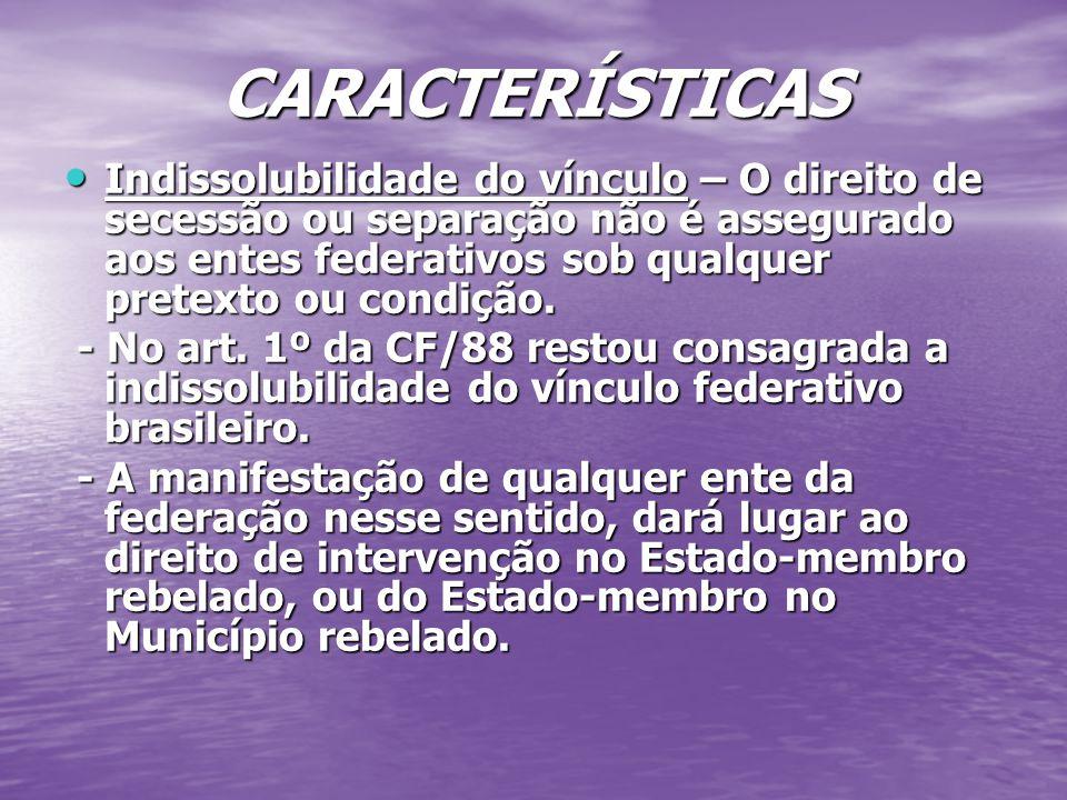 CARACTERÍSTICAS Indissolubilidade do vínculo – O direito de secessão ou separação não é assegurado aos entes federativos sob qualquer pretexto ou condição.