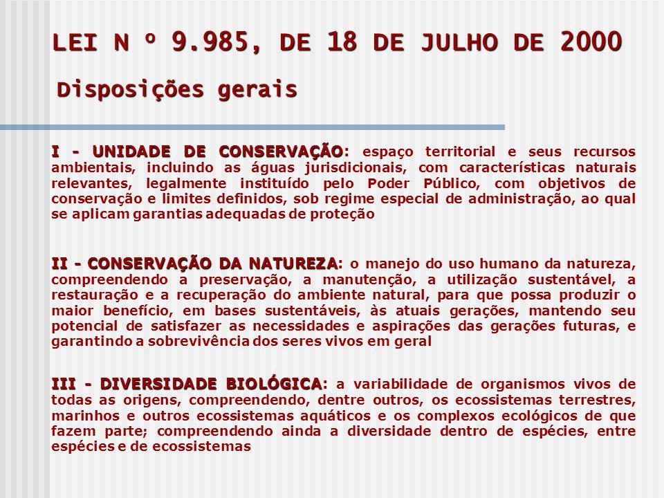 LEI N o 9.985, DE 18 DE JULHO DE 2000 Disposições gerais I -UNIDADE DE CONSERVAÇÃO I - UNIDADE DE CONSERVAÇÃO: espaço territorial e seus recursos ambientais, incluindo as águas jurisdicionais, com características naturais relevantes, legalmente instituído pelo Poder Público, com objetivos de conservação e limites definidos, sob regime especial de administração, ao qual se aplicam garantias adequadas de proteção II -CONSERVAÇÃO DA NATUREZA II - CONSERVAÇÃO DA NATUREZA: o manejo do uso humano da natureza, compreendendo a preservação, a manutenção, a utilização sustentável, a restauração e a recuperação do ambiente natural, para que possa produzir o maior benefício, em bases sustentáveis, às atuais gerações, mantendo seu potencial de satisfazer as necessidades e aspirações das gerações futuras, e garantindo a sobrevivência dos seres vivos em geral III - DIVERSIDADE BIOLÓGICA III - DIVERSIDADE BIOLÓGICA: a variabilidade de organismos vivos de todas as origens, compreendendo, dentre outros, os ecossistemas terrestres, marinhos e outros ecossistemas aquáticos e os complexos ecológicos de que fazem parte; compreendendo ainda a diversidade dentro de espécies, entre espécies e de ecossistemas