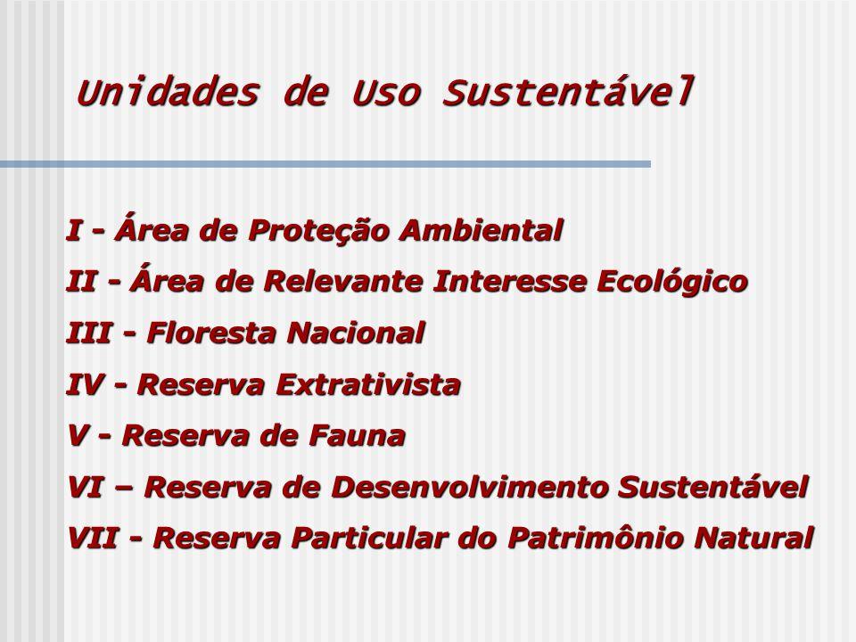 Unidades de Uso Sustentável I - Área de Proteção Ambiental II - Área de Relevante Interesse Ecológico III - Floresta Nacional IV - Reserva Extrativista V - Reserva de Fauna VI – Reserva de Desenvolvimento Sustentável VII - Reserva Particular do Patrimônio Natural