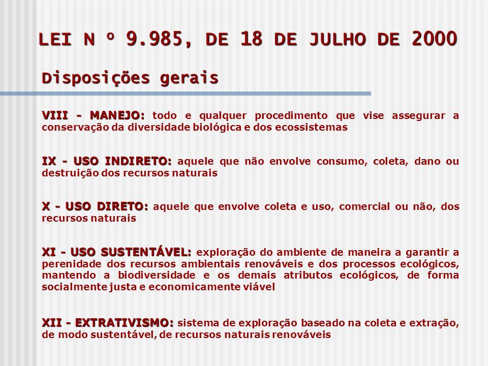 LEI N o 9.985, DE 18 DE JULHO DE 2000 Disposições gerais VIII - MANEJO: VIII - MANEJO: todo e qualquer procedimento que vise assegurar a conservação da diversidade biológica e dos ecossistemas IX - USO INDIRETO: IX - USO INDIRETO: aquele que não envolve consumo, coleta, dano ou destruição dos recursos naturais X - USO DIRETO: X - USO DIRETO: aquele que envolve coleta e uso, comercial ou não, dos recursos naturais XI - USO SUSTENTÁVEL: XI - USO SUSTENTÁVEL: exploração do ambiente de maneira a garantir a perenidade dos recursos ambientais renováveis e dos processos ecológicos, mantendo a biodiversidade e os demais atributos ecológicos, de forma socialmente justa e economicamente viável XII - EXTRATIVISMO: XII - EXTRATIVISMO: sistema de exploração baseado na coleta e extração, de modo sustentável, de recursos naturais renováveis