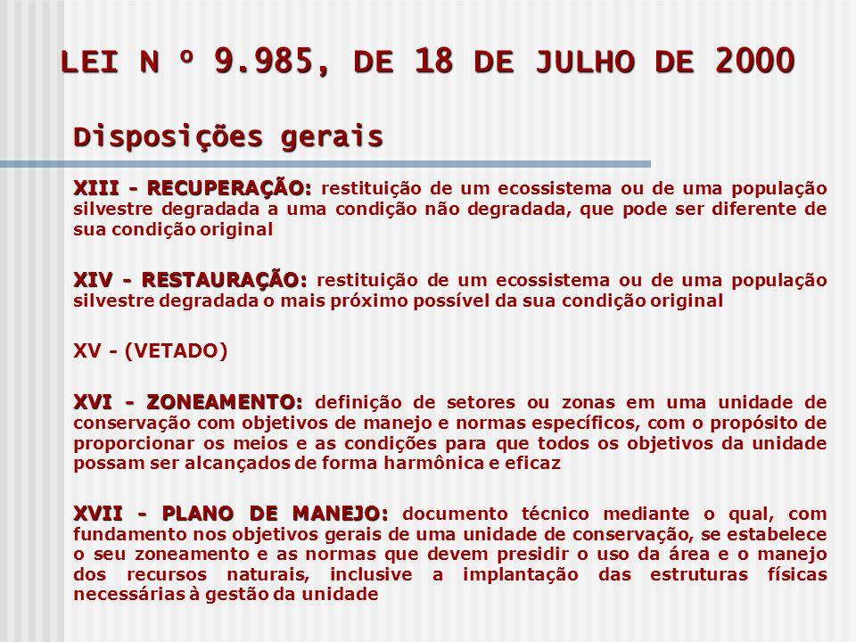 LEI N o 9.985, DE 18 DE JULHO DE 2000 Disposições gerais XIII - RECUPERAÇÃO: XIII - RECUPERAÇÃO: restituição de um ecossistema ou de uma população silvestre degradada a uma condição não degradada, que pode ser diferente de sua condição original XIV - RESTAURAÇÃO: XIV - RESTAURAÇÃO: restituição de um ecossistema ou de uma população silvestre degradada o mais próximo possível da sua condição original XV - (VETADO) XVI - ZONEAMENTO: XVI - ZONEAMENTO: definição de setores ou zonas em uma unidade de conservação com objetivos de manejo e normas específicos, com o propósito de proporcionar os meios e as condições para que todos os objetivos da unidade possam ser alcançados de forma harmônica e eficaz XVII - PLANO DE MANEJO: XVII - PLANO DE MANEJO: documento técnico mediante o qual, com fundamento nos objetivos gerais de uma unidade de conservação, se estabelece o seu zoneamento e as normas que devem presidir o uso da área e o manejo dos recursos naturais, inclusive a implantação das estruturas físicas necessárias à gestão da unidade