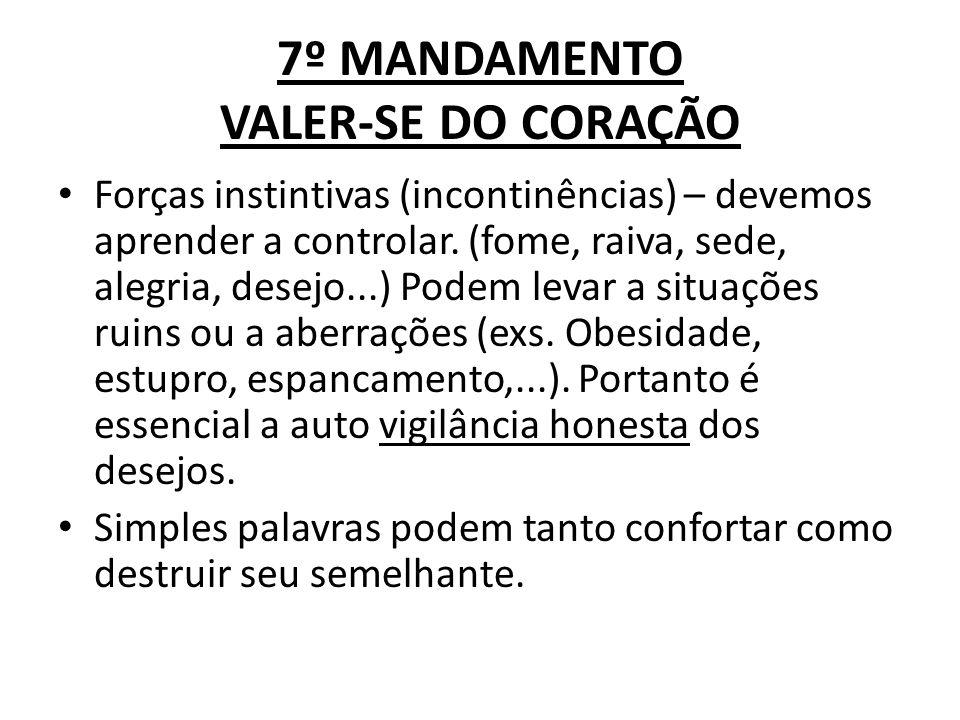 7º MANDAMENTO VALER-SE DO CORAÇÃO Forças instintivas (incontinências) – devemos aprender a controlar. (fome, raiva, sede, alegria, desejo...) Podem le