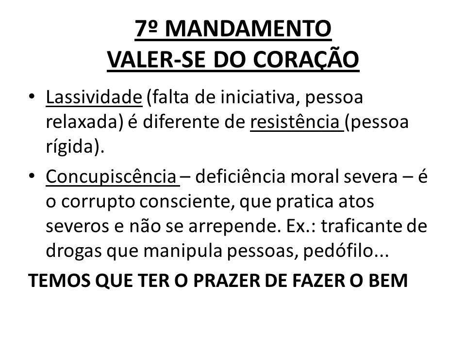 7º MANDAMENTO VALER-SE DO CORAÇÃO Lassividade (falta de iniciativa, pessoa relaxada) é diferente de resistência (pessoa rígida). Concupiscência – defi