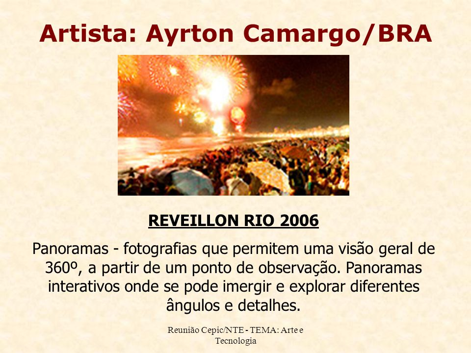 Reunião Cepic/NTE - TEMA: Arte e Tecnologia Artista: Ayrton Camargo/BRA REVEILLON RIO 2006 Panoramas - fotografias que permitem uma visão geral de 360º, a partir de um ponto de observação.