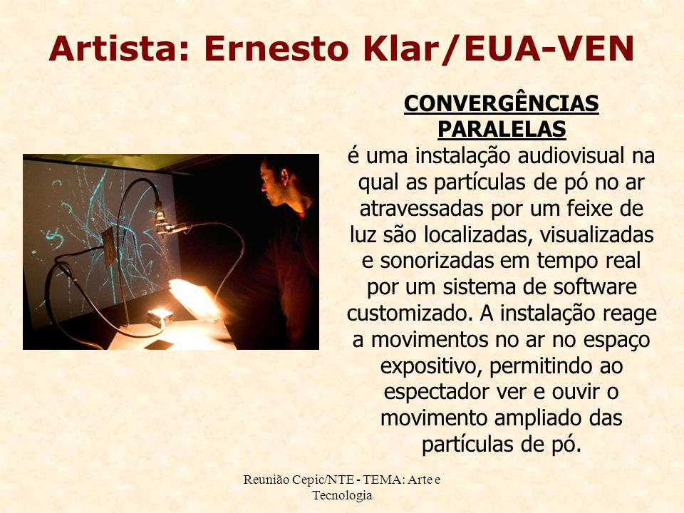Reunião Cepic/NTE - TEMA: Arte e Tecnologia Artista: Ernesto Klar/EUA-VEN CONVERGÊNCIAS PARALELAS é uma instalação audiovisual na qual as partículas de pó no ar atravessadas por um feixe de luz são localizadas, visualizadas e sonorizadas em tempo real por um sistema de software customizado.