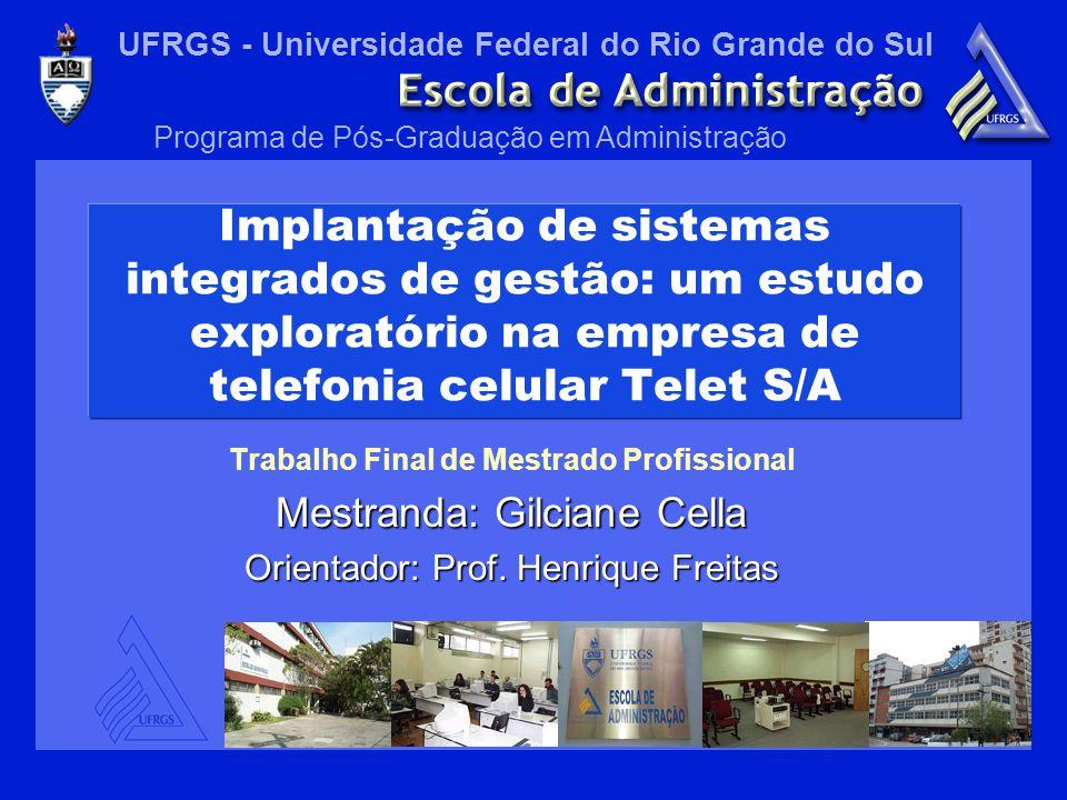 UFRGS - Universidade Federal do Rio Grande do Sul Programa de Pós-Graduação em Administração Implantação de sistemas integrados de gestão: um estudo exploratório na empresa de telefonia celular Telet S/A Trabalho Final de Mestrado Profissional Mestranda: Gilciane Cella Orientador: Prof.