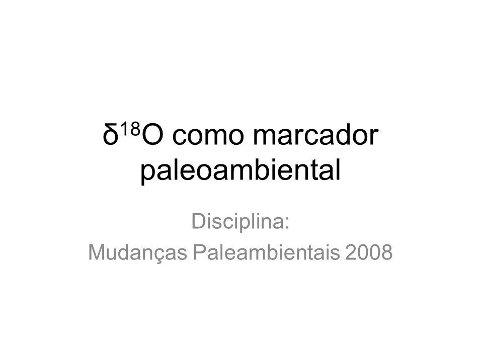 δ 18 O como marcador paleoambiental Disciplina: Mudanças Paleambientais 2008