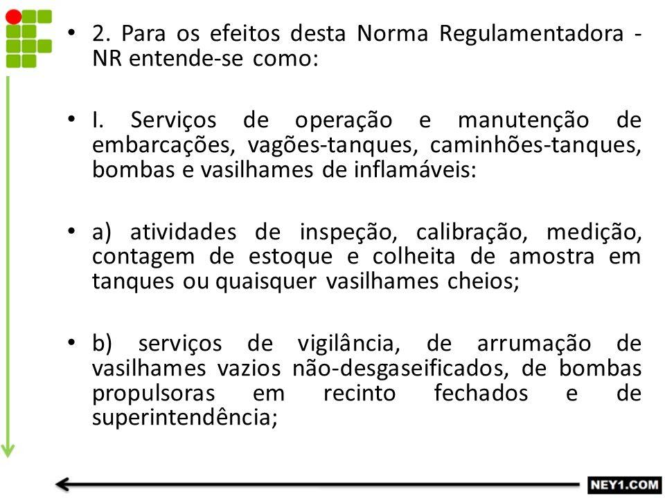 2. Para os efeitos desta Norma Regulamentadora - NR entende-se como: I. Serviços de operação e manutenção de embarcações, vagões-tanques, caminhões-ta