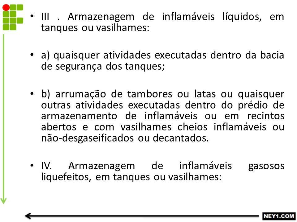 III. Armazenagem de inflamáveis líquidos, em tanques ou vasilhames: a) quaisquer atividades executadas dentro da bacia de segurança dos tanques; b) ar
