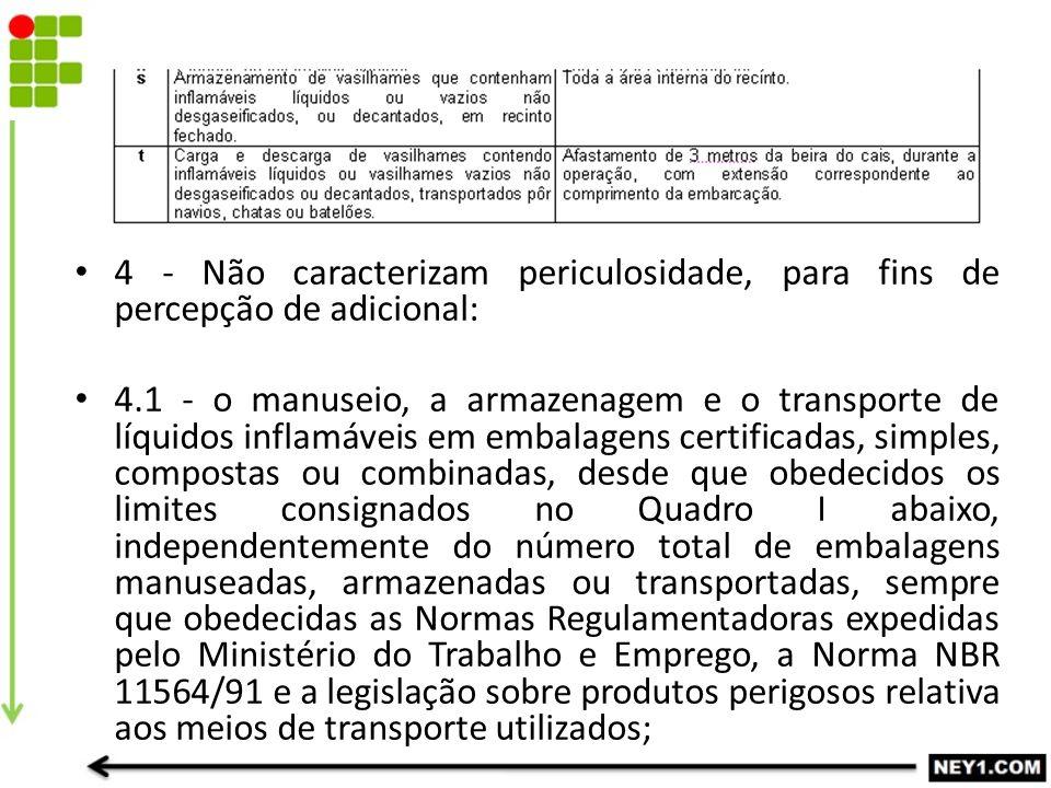 4 - Não caracterizam periculosidade, para fins de percepção de adicional: 4.1 - o manuseio, a armazenagem e o transporte de líquidos inflamáveis em em