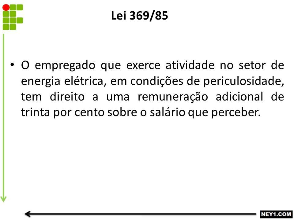 Lei 369/85 O empregado que exerce atividade no setor de energia elétrica, em condições de periculosidade, tem direito a uma remuneração adicional de t