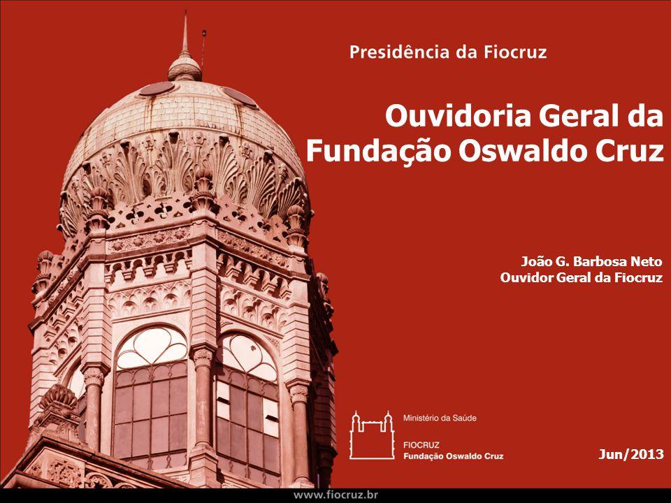 Ouvidoria Geral da Fundação Oswaldo Cruz Jun/2013 João G. Barbosa Neto Ouvidor Geral da Fiocruz