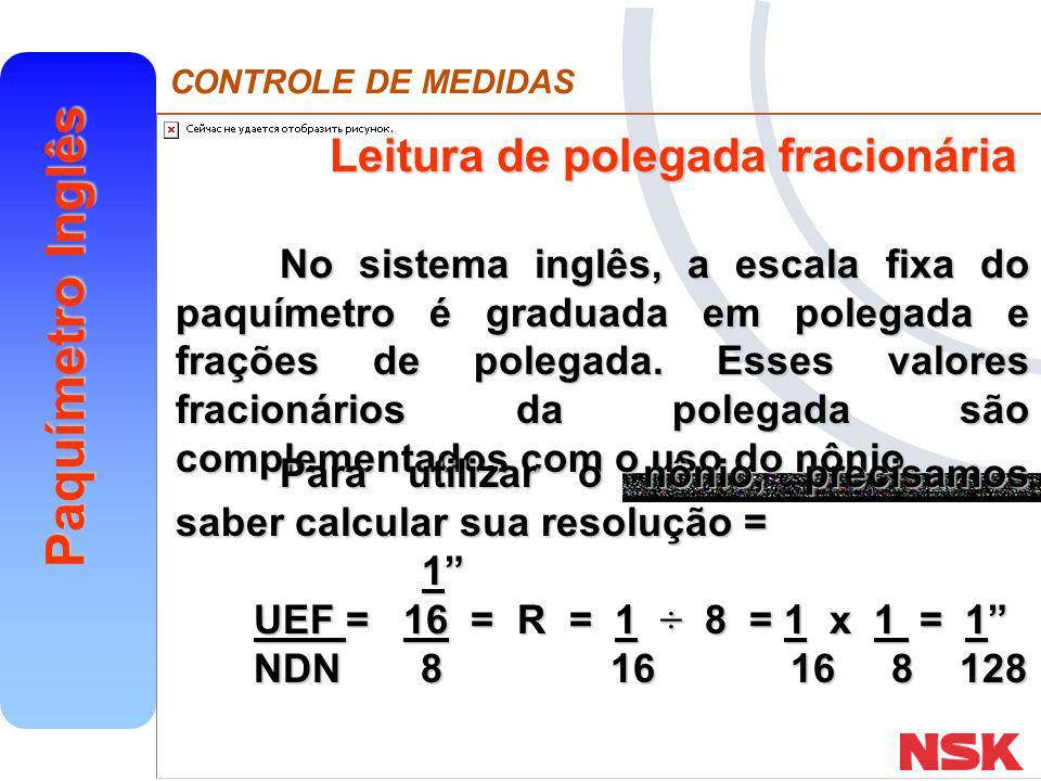 CONTROLE DE MEDIDAS Paquímetro Inglês Assim, cada divisão do nônio vale 1 128 128 Duas divisões corresponderão a 2 ou 1 128 64 128 64 A partir daí, vale a explicação dada no item anterior: adicionar à leitura da escala fixa a do nônio.