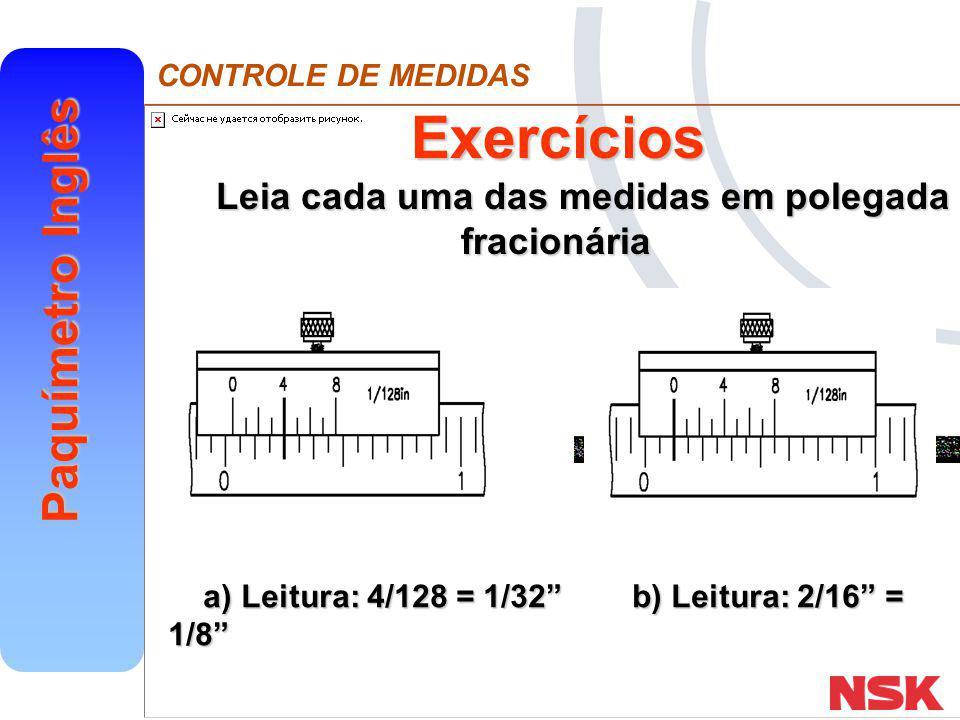 """CONTROLE DE MEDIDAS Paquímetro Inglês Exercícios Leia cada uma das medidas em polegada fracionária a) Leitura: 4/128 = 1/32"""" b) Leitura: 2/16"""" = 1/8"""""""