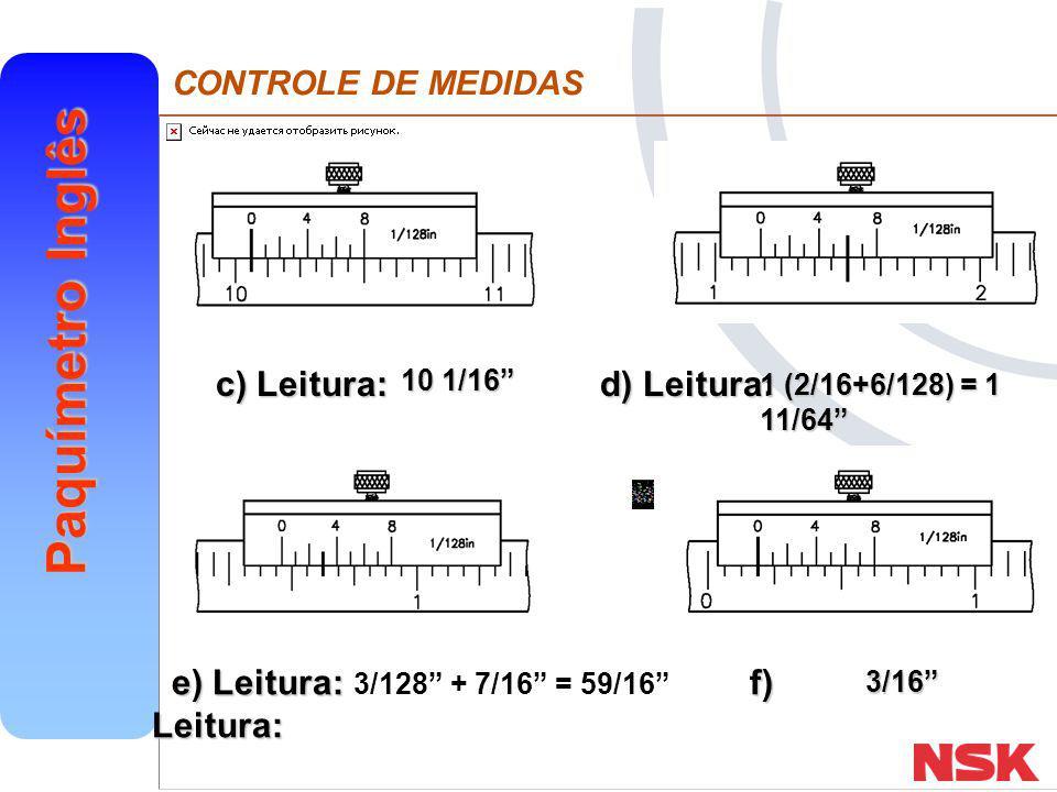 """CONTROLE DE MEDIDAS Paquímetro Inglês e) Leitura: f) Leitura: e) Leitura: f) Leitura: c) Leitura: d) Leitura: 10 1/16"""" 1 (2/16+6/128) = 1 11/64"""" 3/128"""