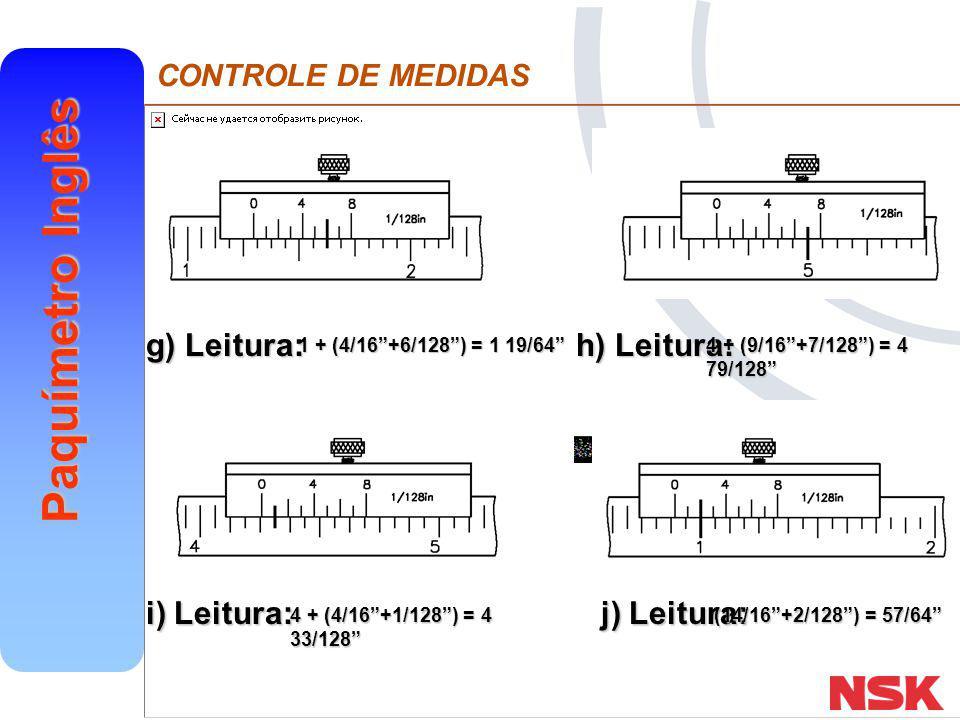 "CONTROLE DE MEDIDAS Paquímetro Inglês g) Leitura: h) Leitura: i) Leitura: j) Leitura: 1 + (4/16""+6/128"") = 1 19/64"" 4 + (9/16""+7/128"") = 4 79/128"" 4 +"