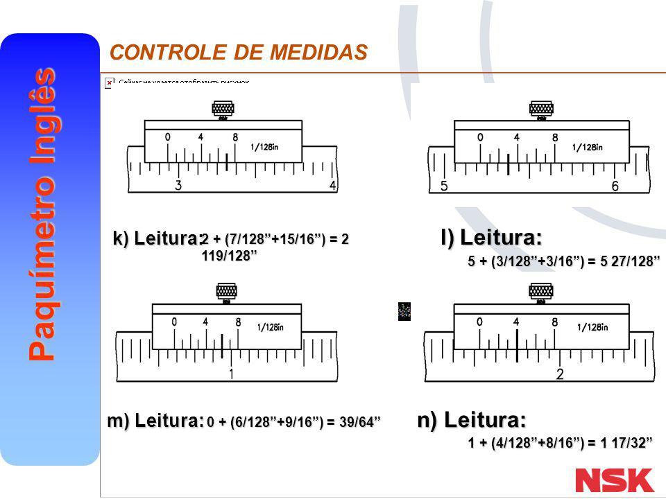 "CONTROLE DE MEDIDAS Paquímetro Inglês k) Leitura: l) Leitura: m) Leitura: n) Leitura: 2 + (7/128""+15/16"") = 2 119/128"" 5 + (3/128""+3/16"") = 5 27/128"""