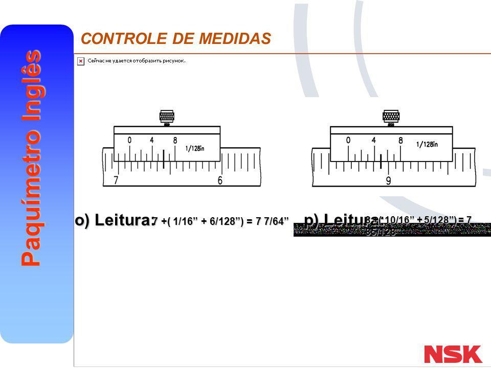 """CONTROLE DE MEDIDAS Paquímetro Inglês o) Leitura: p) Leitura: 7 +( 1/16"""" + 6/128"""") = 7 7/64"""" 8 +( 10/16"""" + 5/128"""") = 7 85/128"""""""