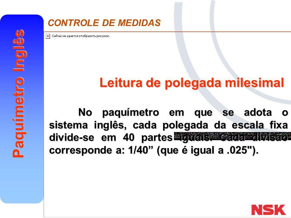 CONTROLE DE MEDIDAS Paquímetro Inglês Leitura de polegada milesimal No paquímetro em que se adota o sistema inglês, cada polegada da escala fixa divid