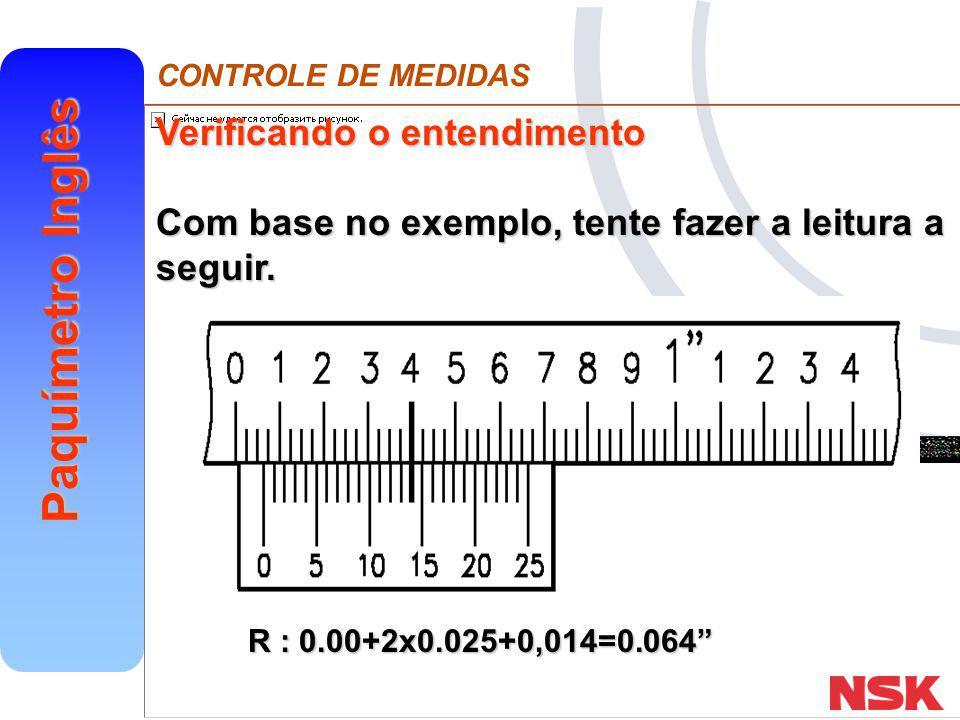 "CONTROLE DE MEDIDAS Paquímetro Inglês Verificando o entendimento Com base no exemplo, tente fazer a leitura a seguir. R : 0.00+2x0.025+0,014=0.064"""