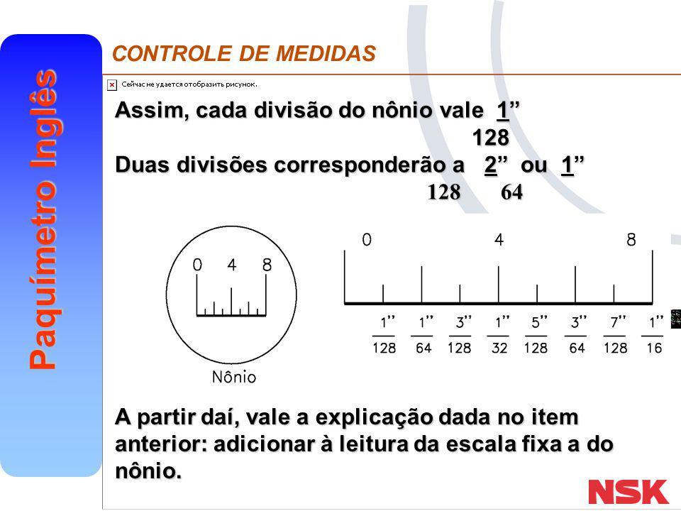 CONTROLE DE MEDIDAS Paquímetro Inglês k) Leitura: l) Leitura: m) Leitura: n) Leitura: 2 + (7/128 +15/16 ) = 2 119/128 5 + (3/128 +3/16 ) = 5 27/128 0 + (6/128 +9/16 ) = 39/64 1 + (4/128 +8/16 ) = 1 17/32