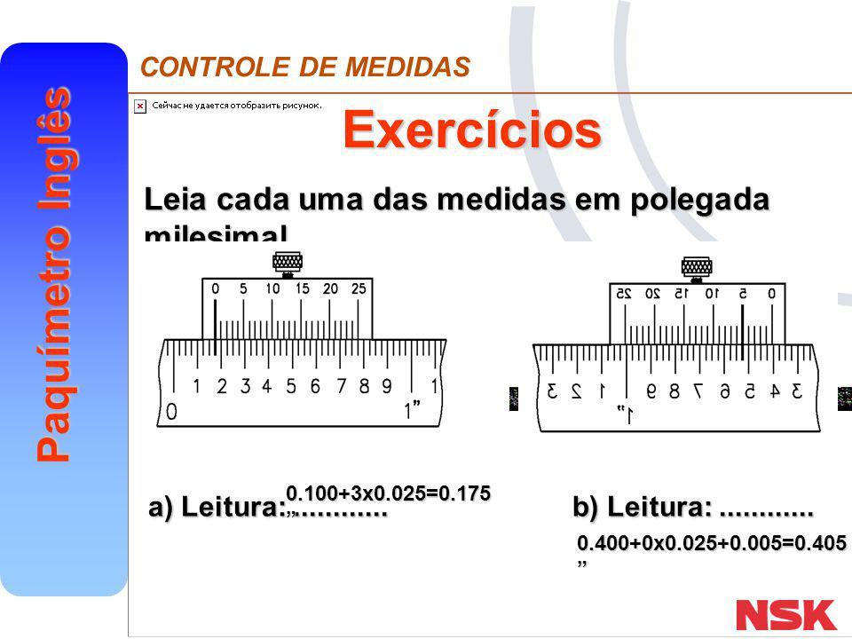 CONTROLE DE MEDIDAS Paquímetro Inglês Exercícios Leia cada uma das medidas em polegada milesimal a) Leitura:............ b) Leitura:............ 0.100