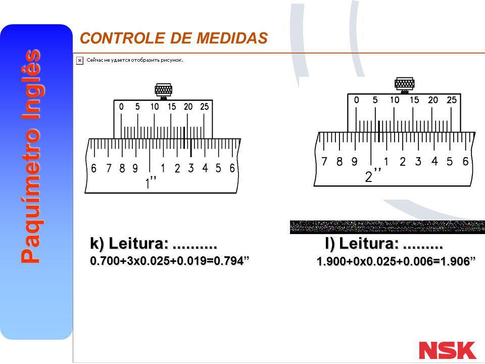 "CONTROLE DE MEDIDAS Paquímetro Inglês k) Leitura:.......... l) Leitura:......... 1.900+0x0.025+0.006=1.906"" 0.700+3x0.025+0.019=0.794"""